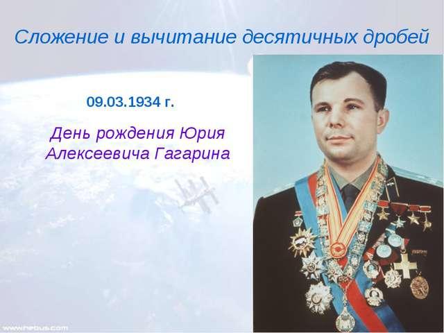 Сложение и вычитание десятичных дробей День рождения Юрия Алексеевича Гагарин...