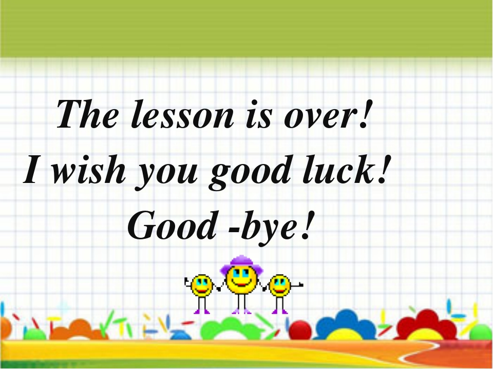 The lesson is over! I wish you good luck! Good -bye!