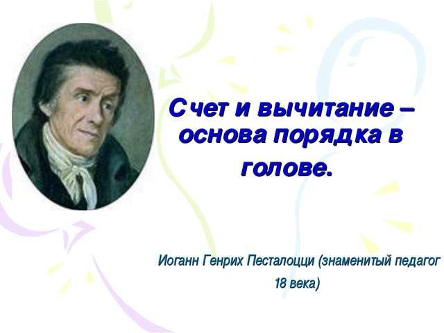 Счет и вычитание – основа порядка в голове. Иоганн Генрих Песталоцци (знамени...