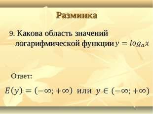 Разминка 9. Какова область значений логарифмической функции Ответ: