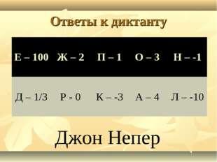 Ответы к диктанту Джон Непер Е – 100Ж – 2П – 1О – 3 Н – -1 Д – 1/3Р - 0