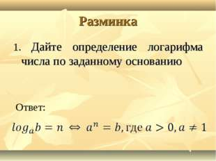Разминка 1. Дайте определение логарифма числа по заданному основанию Ответ: