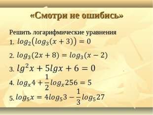 «Смотри не ошибись» Решить логарифмические уравнения 1. 2. 3. 4. 5.