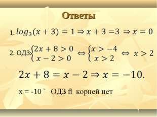 Ответы 1. 2. ОДЗ: х = -10 ∉ ОДЗ ⇒ корней нет