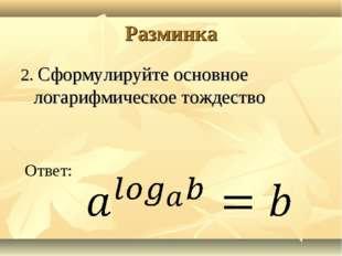 Разминка 2. Сформулируйте основное логарифмическое тождество Ответ: