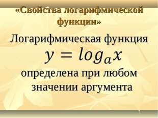 «Свойства логарифмической функции» Логарифмическая функция определена при люб