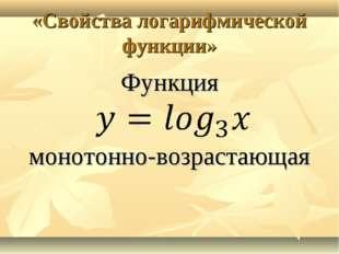 «Свойства логарифмической функции» Функция монотонно-возрастающая