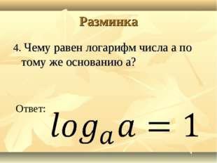 Разминка 4. Чему равен логарифм числа a по тому же основанию a? Ответ: