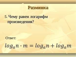 Разминка 5. Чему равен логарифм произведения? Ответ: