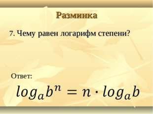 Разминка 7. Чему равен логарифм степени? Ответ: