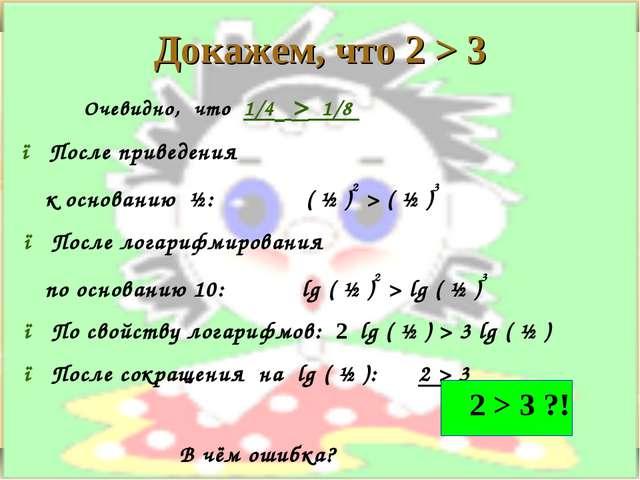 Докажем, что 2 > 3 Очевидно, что 1/4 > 1/8 ● После приведения к основанию ½:...