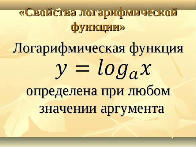 «Свойства логарифмической функции» Логарифмическая функция определена при люб...
