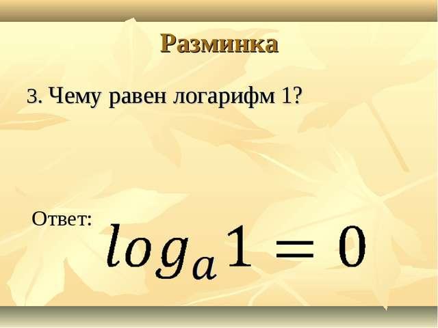 Разминка 3. Чему равен логарифм 1? Ответ: