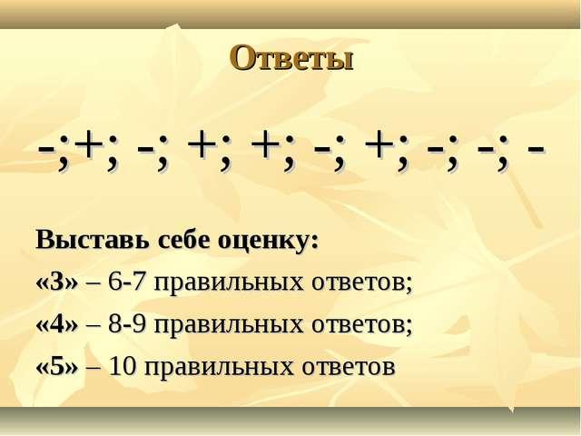 Ответы -;+; -; +; +; -; +; -; -; - Выставь себе оценку: «3» – 6-7 правильных...