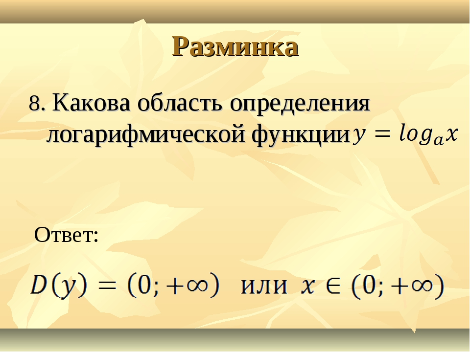 Разминка 8. Какова область определения логарифмической функции Ответ: