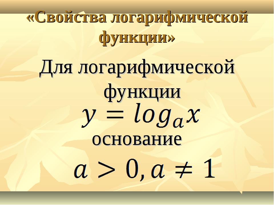 «Свойства логарифмической функции» Для логарифмической функции основание