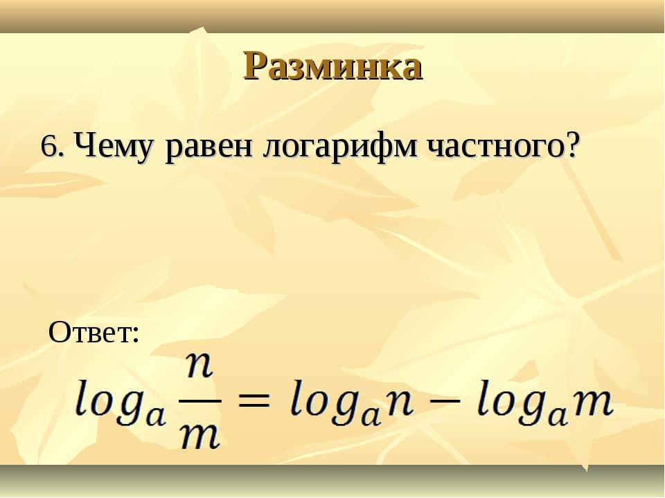 Разминка 6. Чему равен логарифм частного? Ответ: