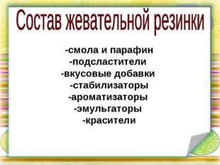 -смола и парафин -подсластители -вкусовые добавки -стабилизаторы -ароматизато
