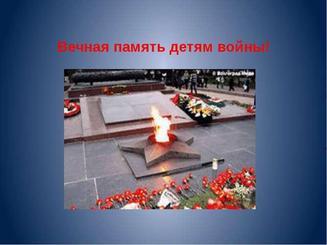 Вечная память детям войны!