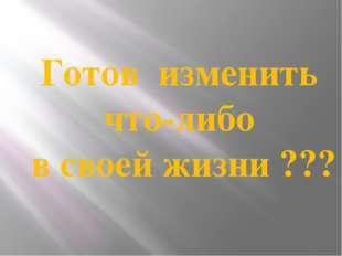 Готов изменить что-либо в своей жизни ???