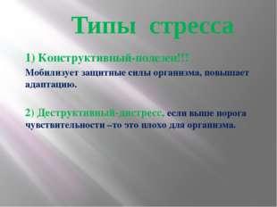 Типы стресса 1) Конструктивный-полезен!!! Мобилизует защитные силы организма,