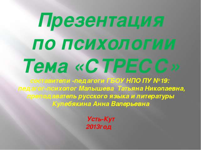 Презентация по психологии Тема «СТРЕСС» составители -педагоги ГБОУ НПО ПУ №19...
