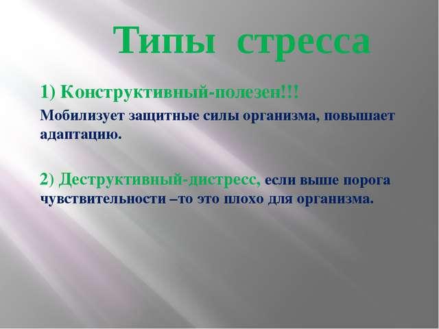 Типы стресса 1) Конструктивный-полезен!!! Мобилизует защитные силы организма,...