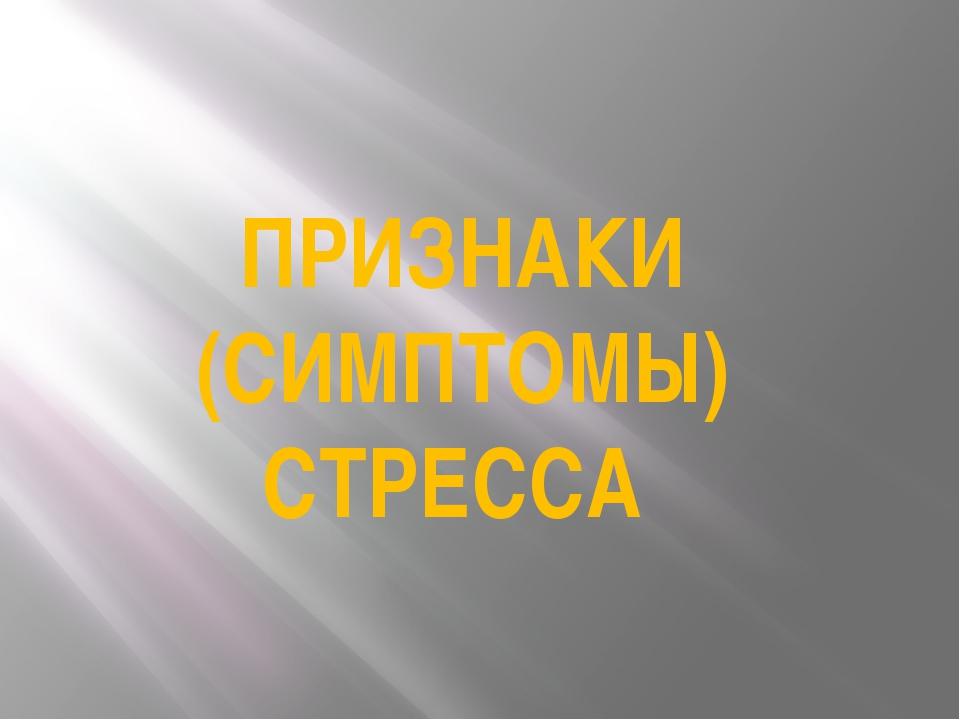 ПРИЗНАКИ (СИМПТОМЫ) СТРЕССА