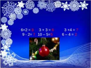 6+2 = 8 3 + 3 = 6 3 +4 = 7 9 - 2= 7 10 – 5=5 6 – 4 = 2 6+2 = 8 3 + 3 = 6 3 +