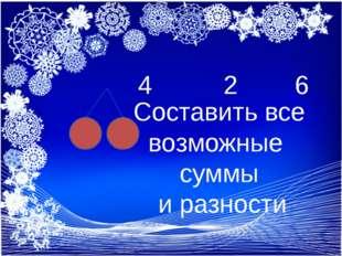 6+2 = 8 3 + 3 = 6 3 +4 = 7 9 - 2= 7 10 – 5=5 6 – 4 = 2 4 2 6 Составить все в