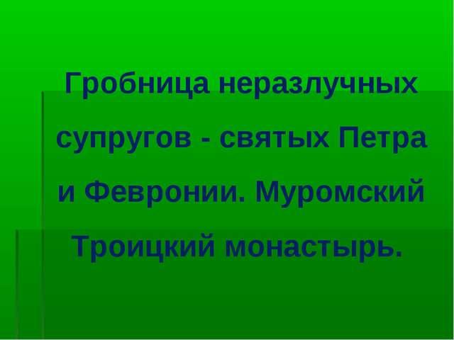 Гробница неразлучных супругов - святых Петра и Февронии. Муромский Троицкий м...