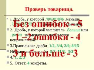 Проверь товарища. 1. Дробь, у которой ……………меньше ………………… называется правильн