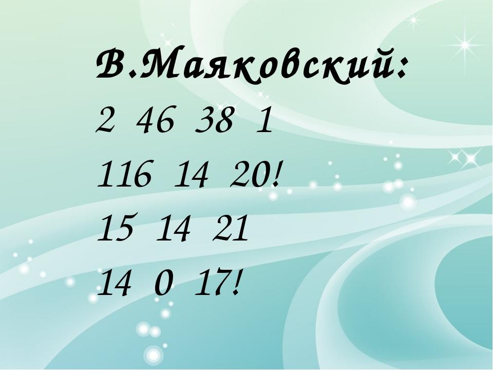 В.Маяковский: 2 46 38 1 116 14 20! 15 14 21 14 0 17!