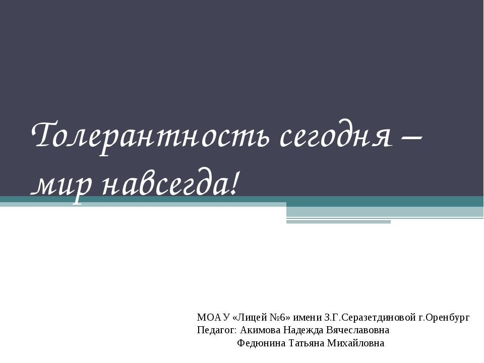 Толерантность сегодня – мир навсегда! МОАУ «Лицей №6» имени З.Г.Серазетдиново...