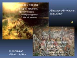 Айвазовский «Хаос в Вавилоне» Ю.Ситников «Конец света»