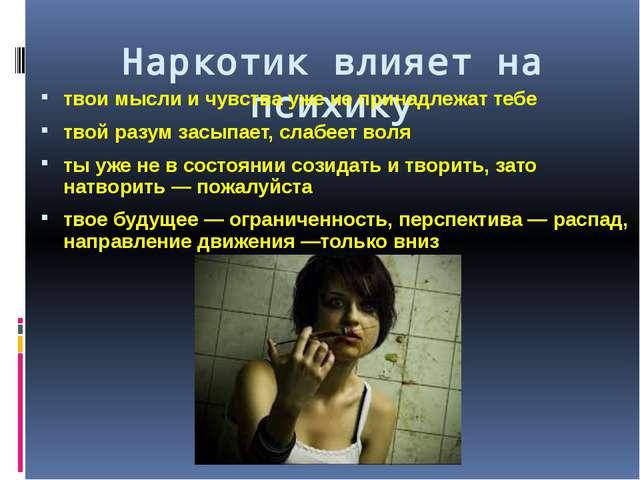 Наркотик влияет на психику твои мысли и чувства уже не принадлежат тебе твой...