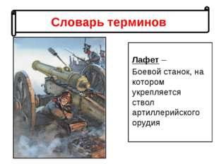 Словарь терминов Лафет – Боевой станок, на котором укрепляется ствол артиллер