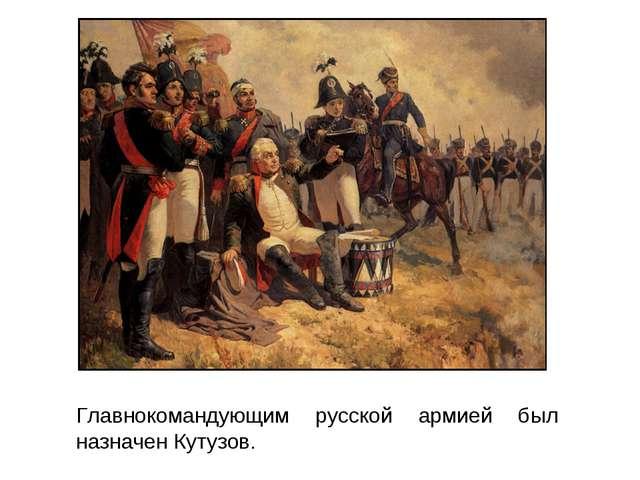 Главнокомандующим русской армией был назначен Кутузов.
