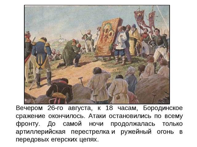Вечером 26-го августа, к 18 часам, Бородинское сражение окончилось. Атаки ост...
