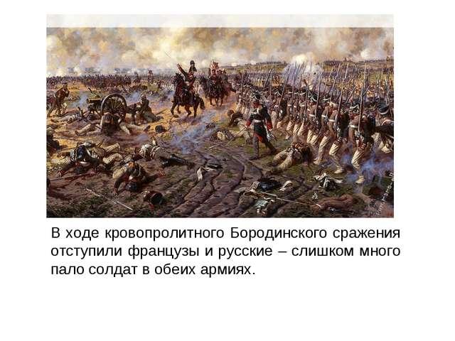 В ходе кровопролитного Бородинского сражения отступили французы и русские – с...
