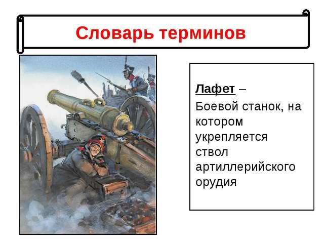 Словарь терминов Лафет – Боевой станок, на котором укрепляется ствол артиллер...