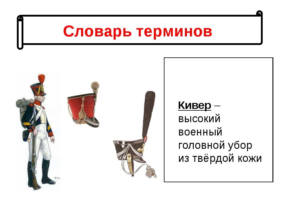 Словарь терминов Кивер – высокий военный головной убор из твёрдой кожи