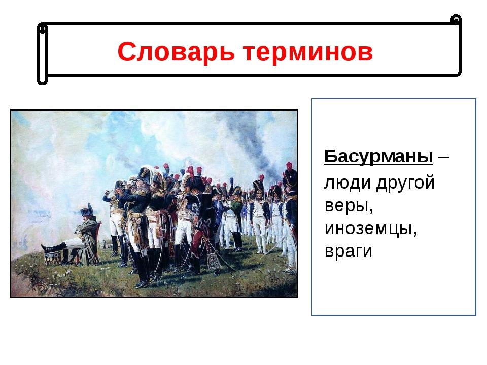 Словарь терминов Басурманы – люди другой веры, иноземцы, враги