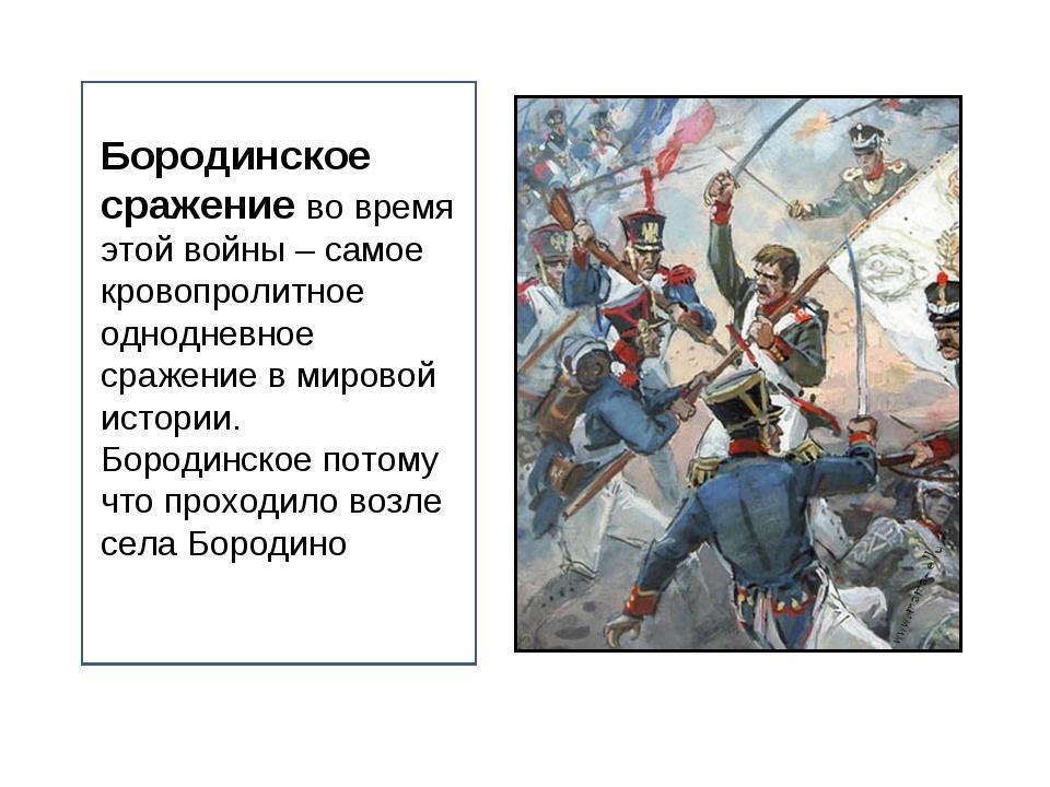 Бородинское сражение во время этой войны – самое кровопролитное однодневное с...