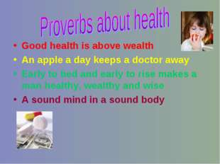Good health is above wealth An apple a day keeps a doctor away Early to bed a