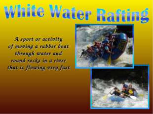 A sport or activity of moving a rubber boat through water and round rocks in