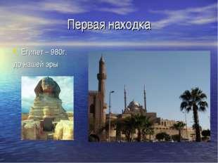 Первая находка Египет – 980г. до нашей эры