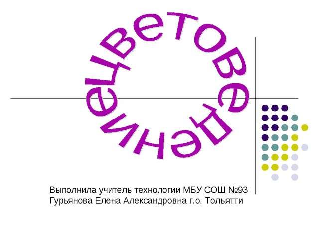 Выполнила учитель технологии МБУ СОШ №93 Гурьянова Елена Александровна г.о. Т...
