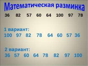 82 57 60 64 100 97 78 1 вариант: 100 97 82 78 64 60 57 36 2 вариант: 36 57 6