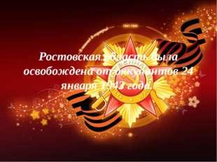 Ростовская область была освобождена от оккупантов 24 января 1943 года.